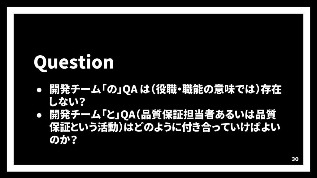 30 Question ● 開発チーム「の」QA は(役職・職能の意味では)存在 しない? ●...