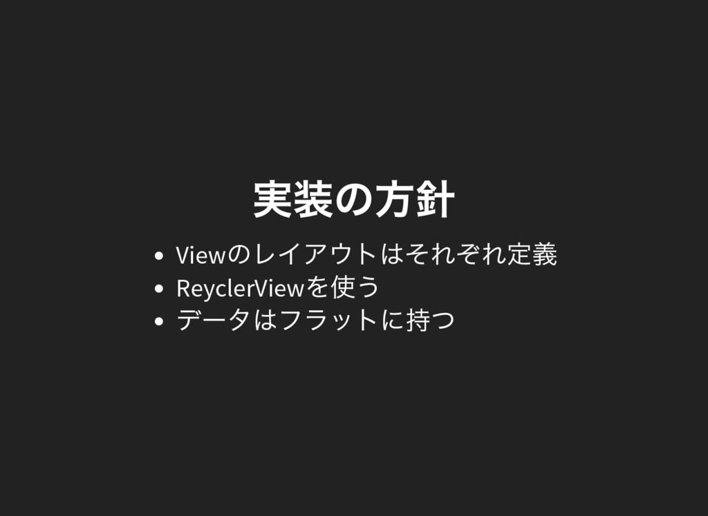 実装の方針 View のレイアウトはそれぞれ定義 ReyclerView を使う デー タはフ...