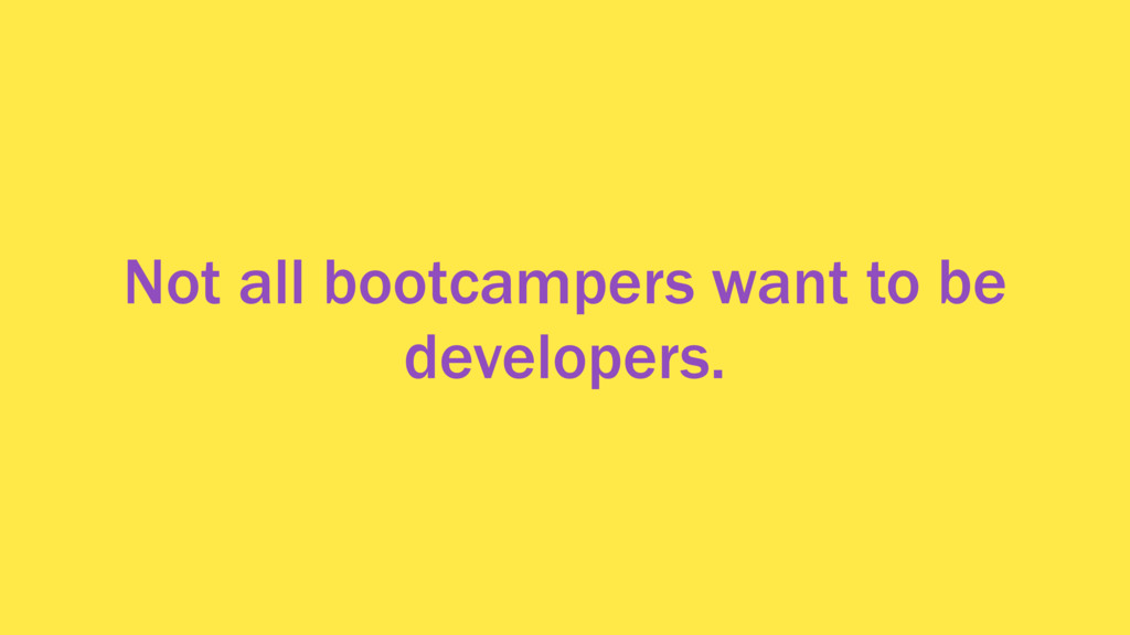 Not all bootcampers want to be developers.