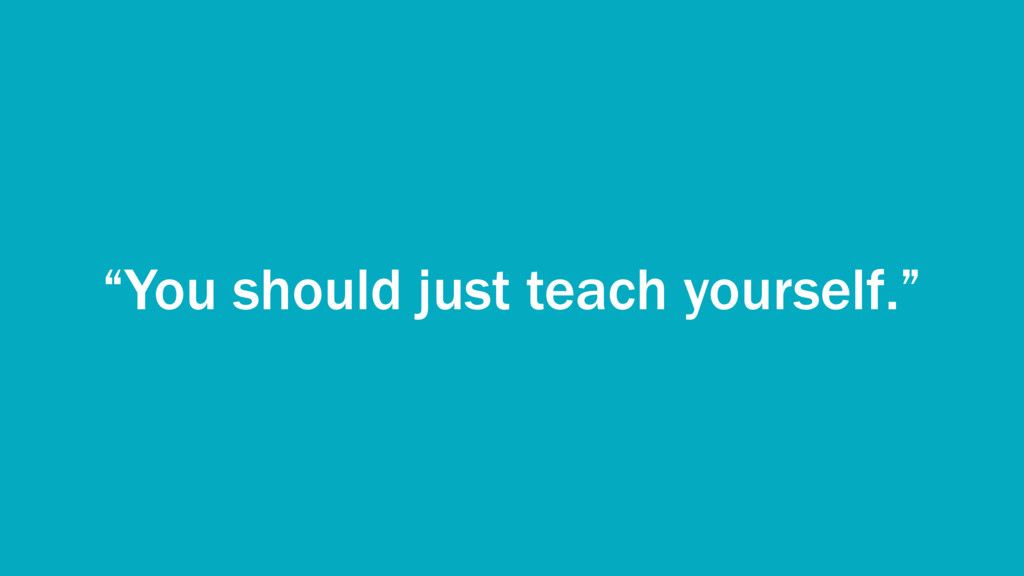 """""""You should just teach yourself."""""""