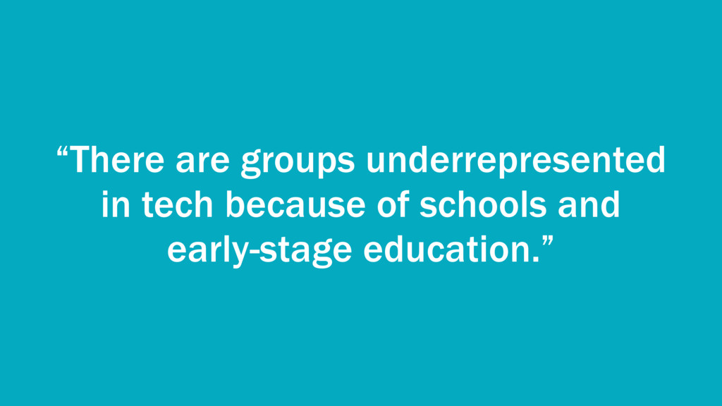 """""""There are groups underrepresented in tech beca..."""