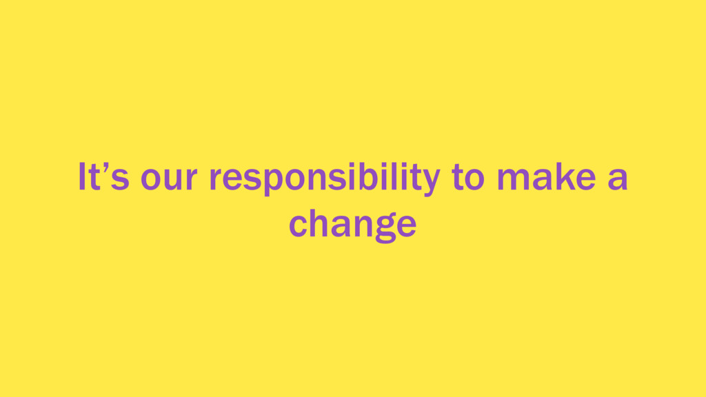 It's our responsibility to make a change