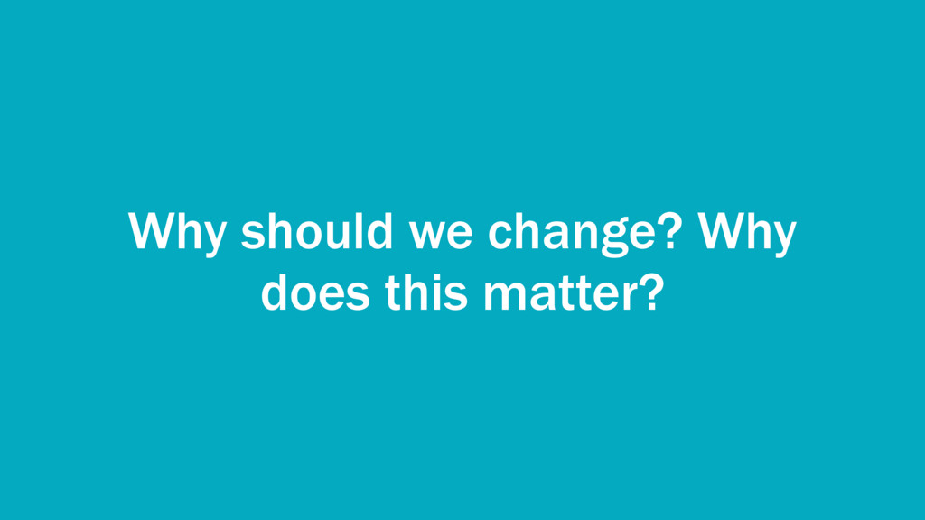 Why should we change? Why does this matter?