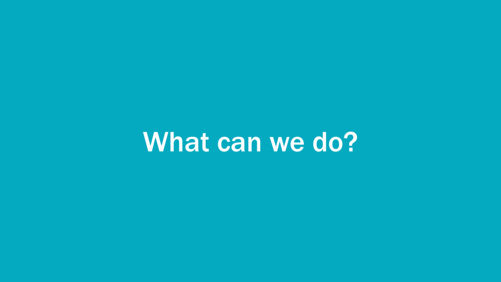 What can we do?