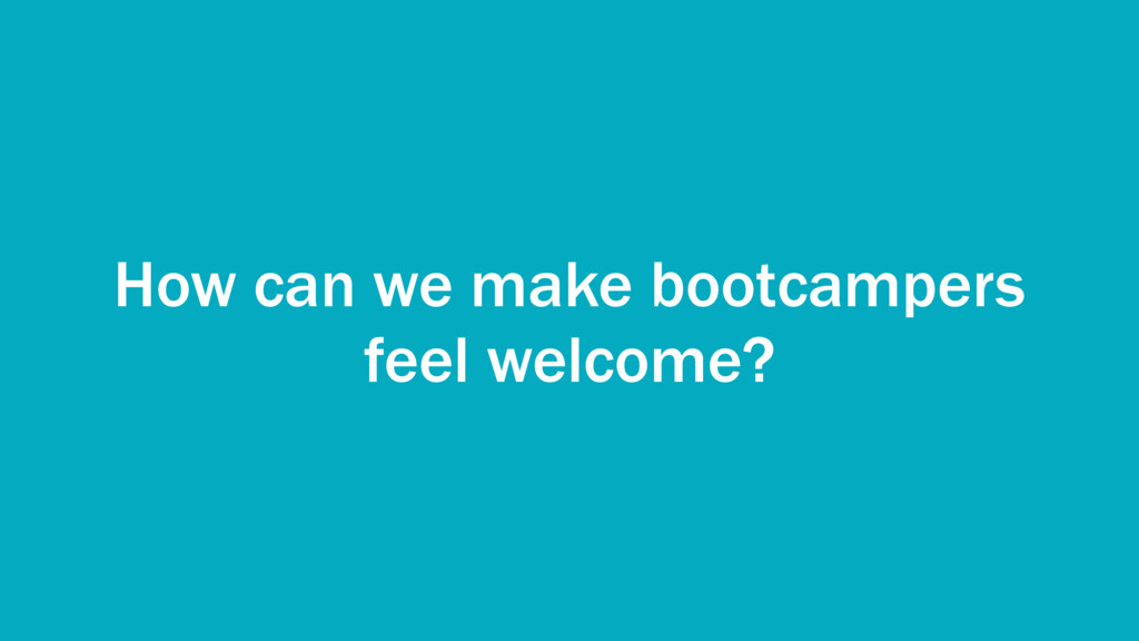 How can we make bootcampers feel welcome?