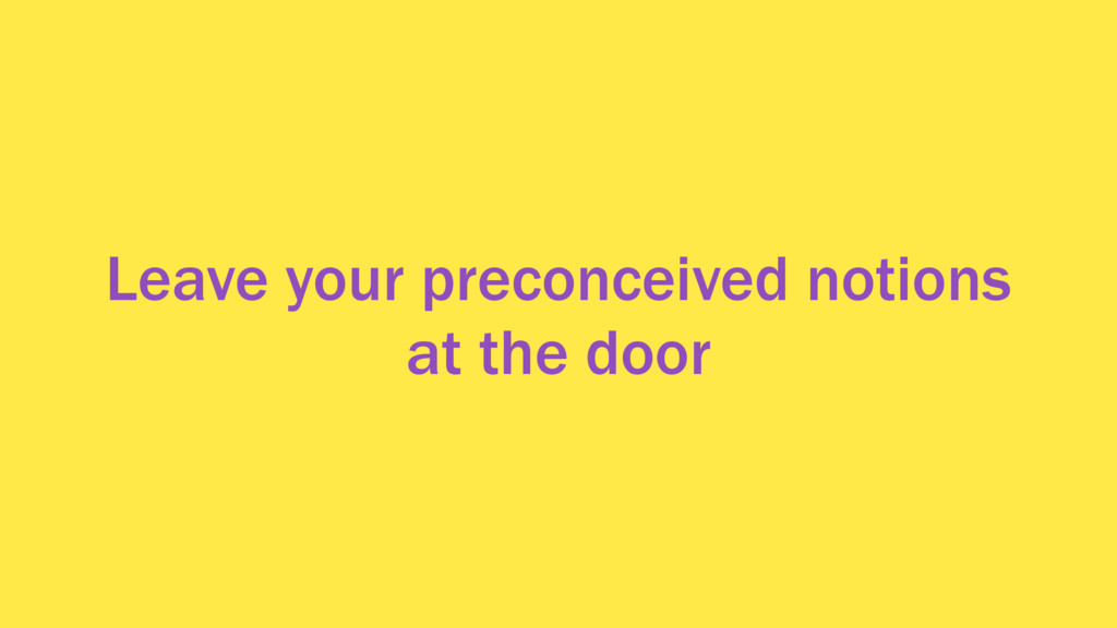 Leave your preconceived notions at the door