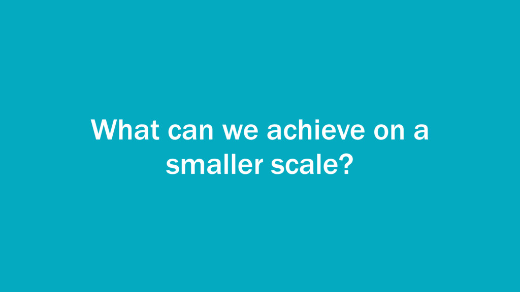 What can we achieve on a smaller scale?