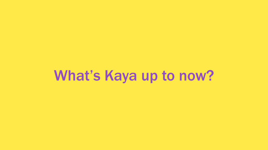 What's Kaya up to now?