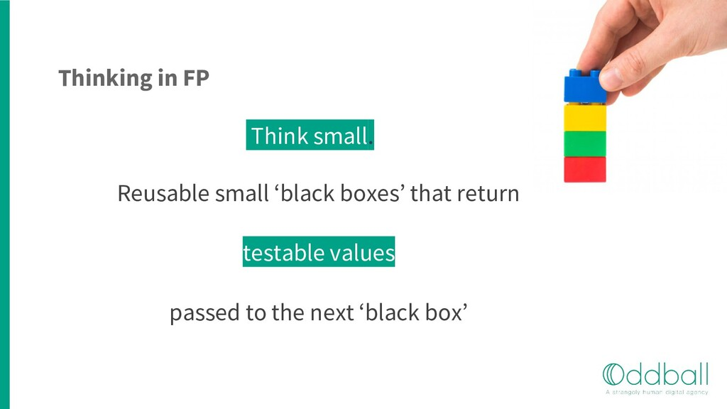 Thinking in FP Think small. Reusable small 'bla...