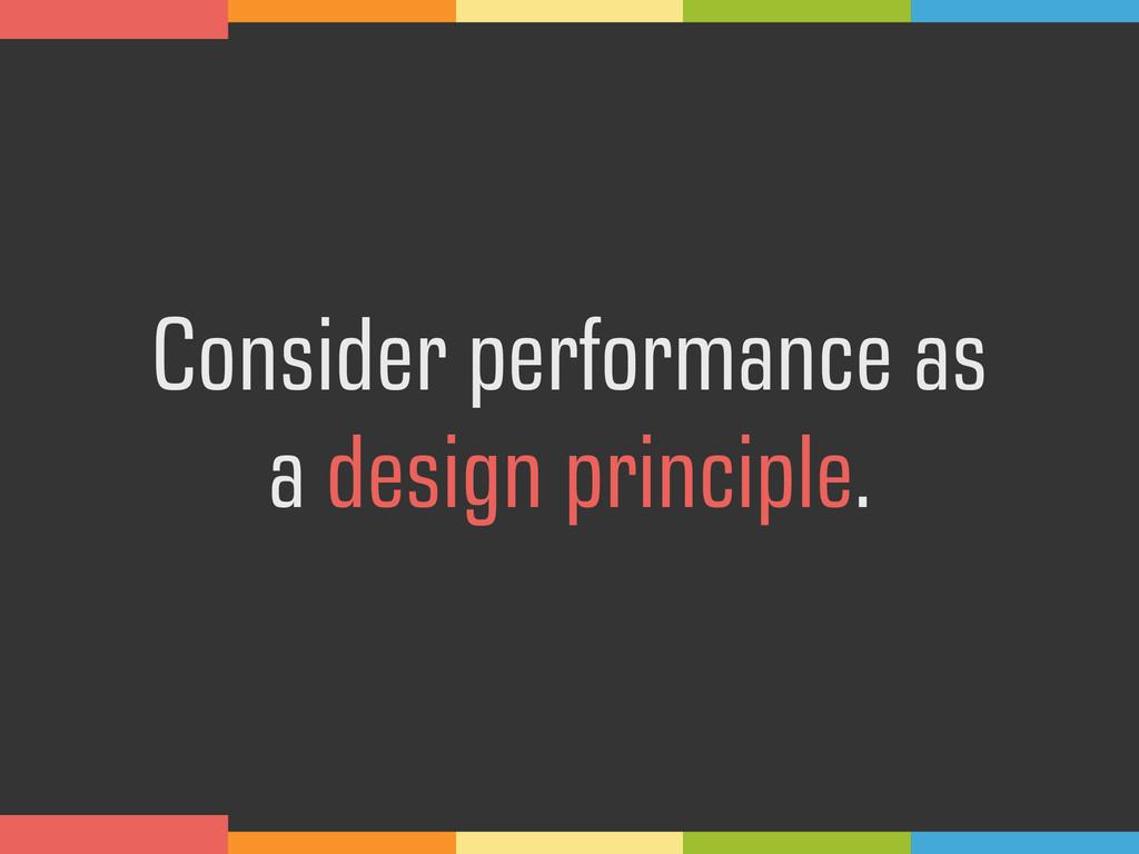 Consider performance as  a design principle.
