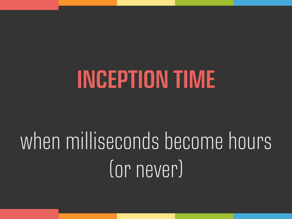 INCEPTION TIME when milliseconds become hours