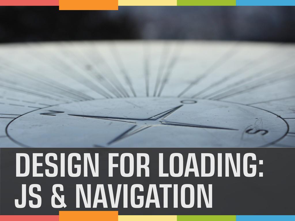 DESIGN FOR LOADING: JS & NAVIGATION
