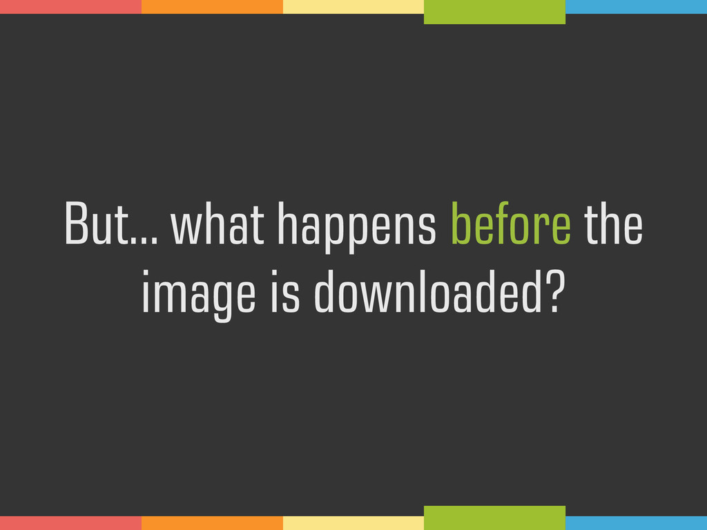 But… what happens before the image is downloade...