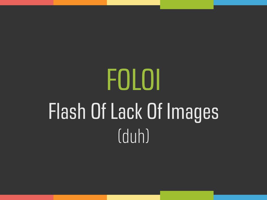 FOLOI  Flash Of Lack Of Images (duh)