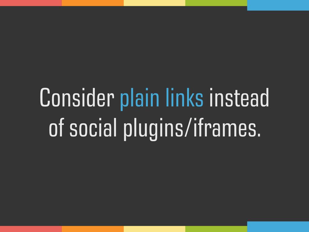 Consider plain links instead  of social plugin...