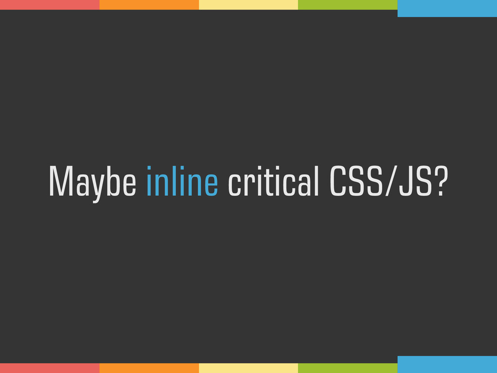 Maybe inline critical CSS/JS?