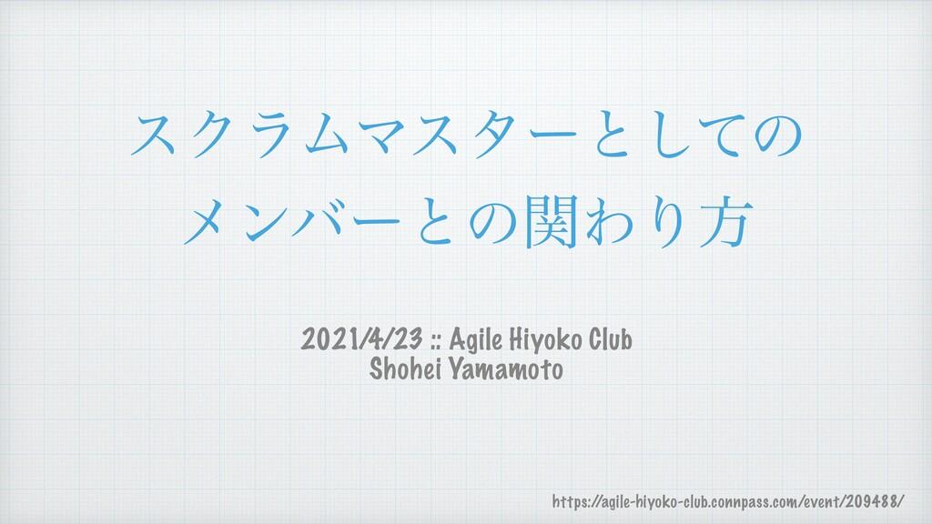 εΫϥϜϚελʔͱͯ͠ͷ   ϝϯόʔͱͷؔΘΓํ 2021/4/23 :: Agile Hi...