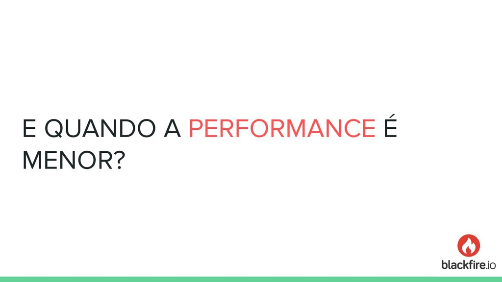 E QUANDO A PERFORMANCE É MENOR?