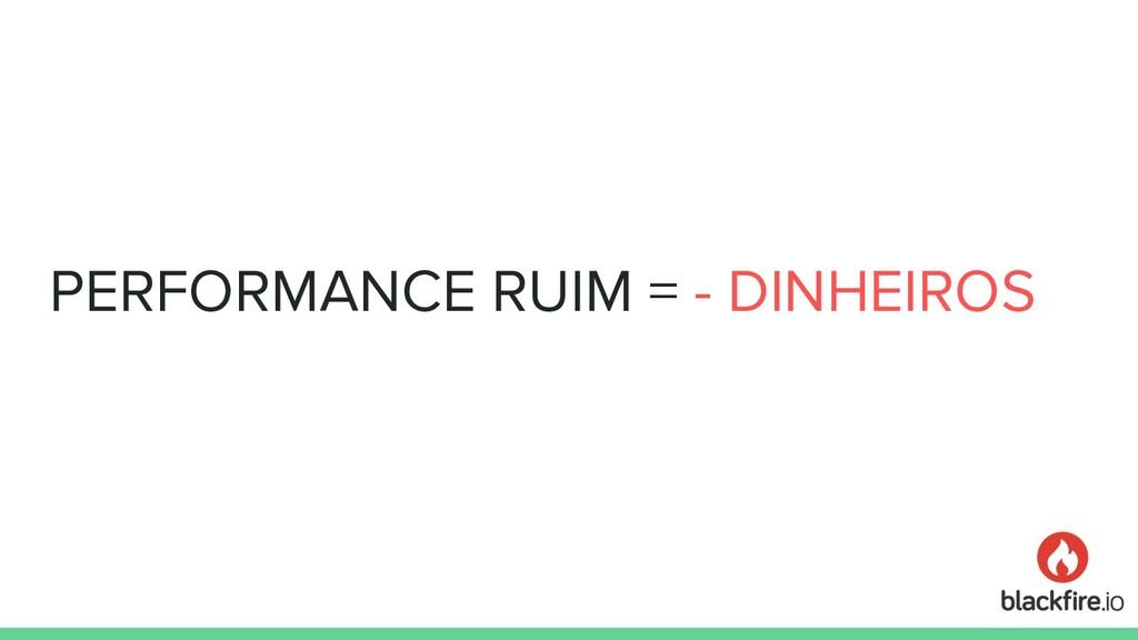 PERFORMANCE RUIM = - DINHEIROS