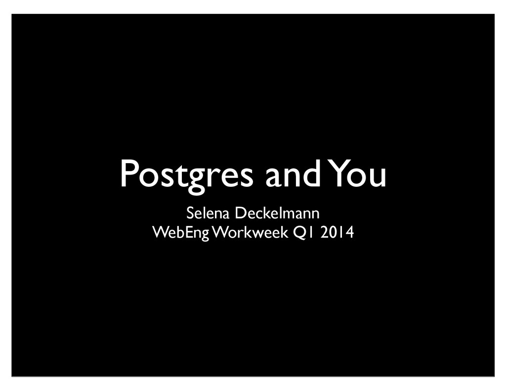 Postgres and You Selena Deckelmann WebEng Workw...