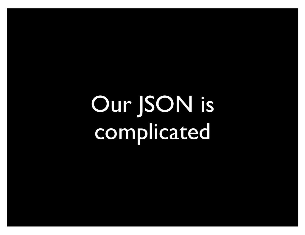 Our JSON is complicated