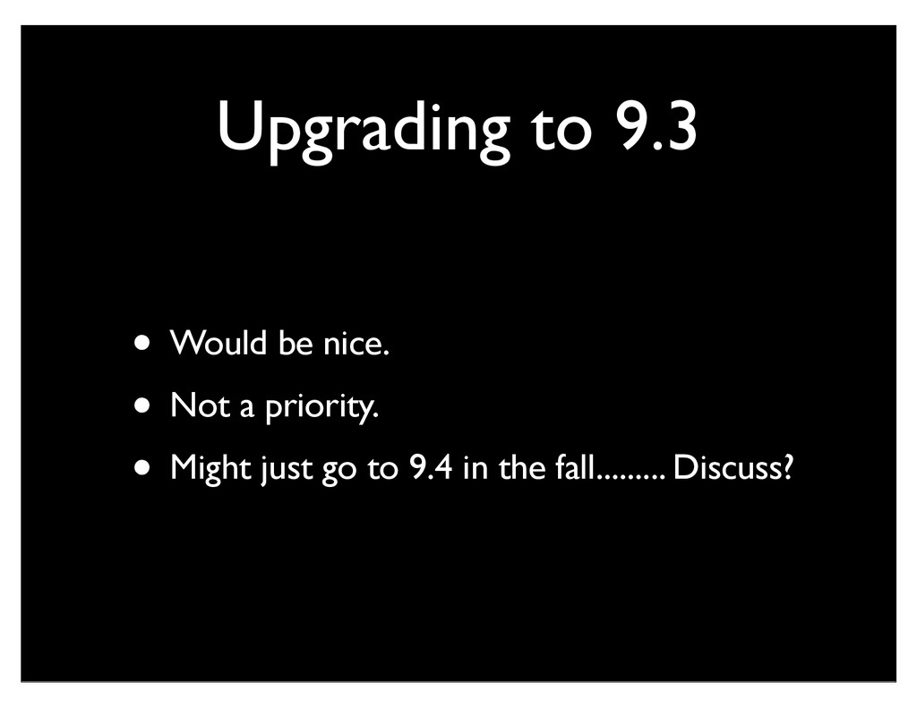 Upgrading to 9.3 • Would be nice. • Not a prior...