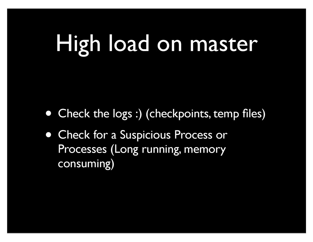 High load on master • Check the logs :) (checkp...