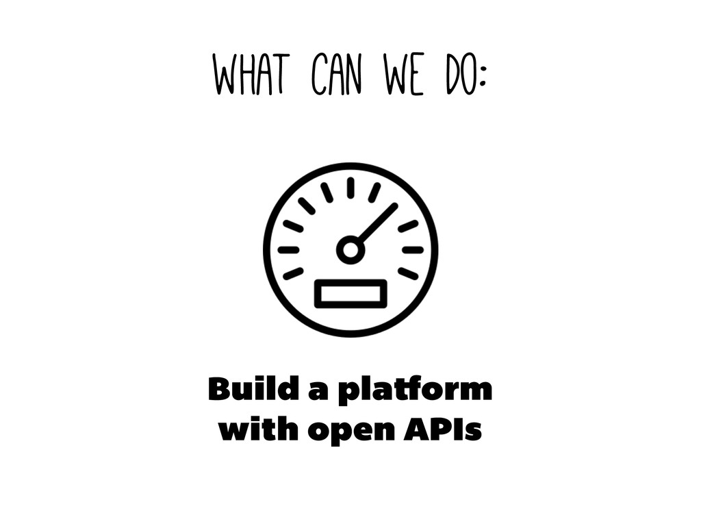 what can we do: Build a pla orm with open APIs