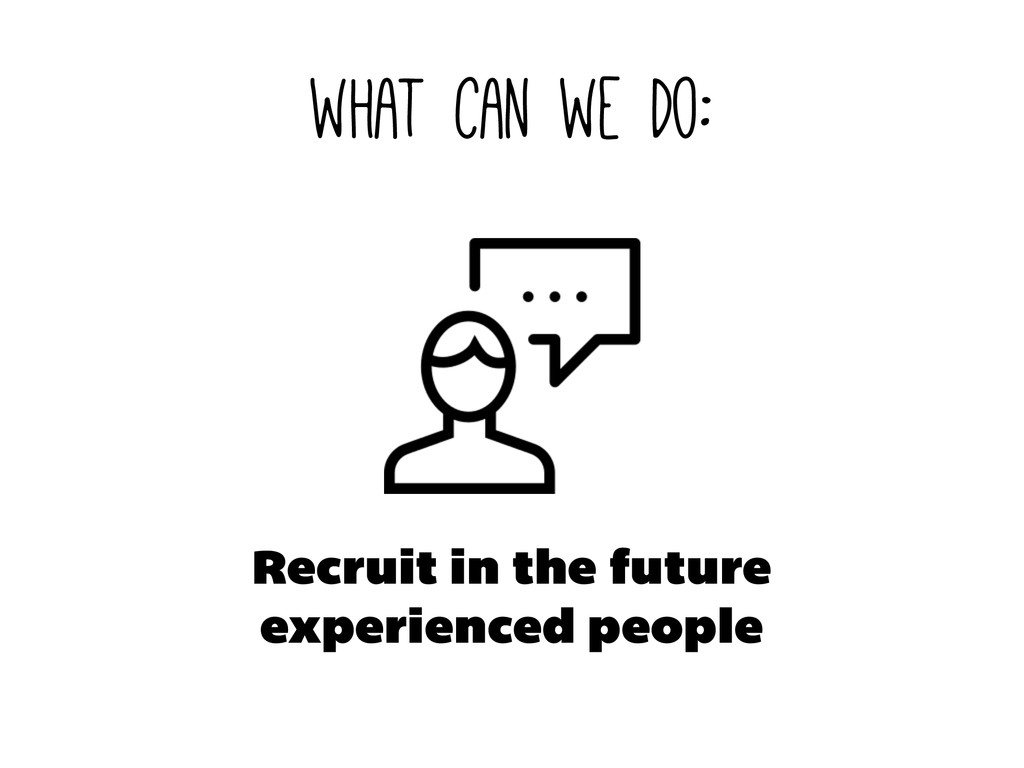 what can we do: Recruit in the future experienc...