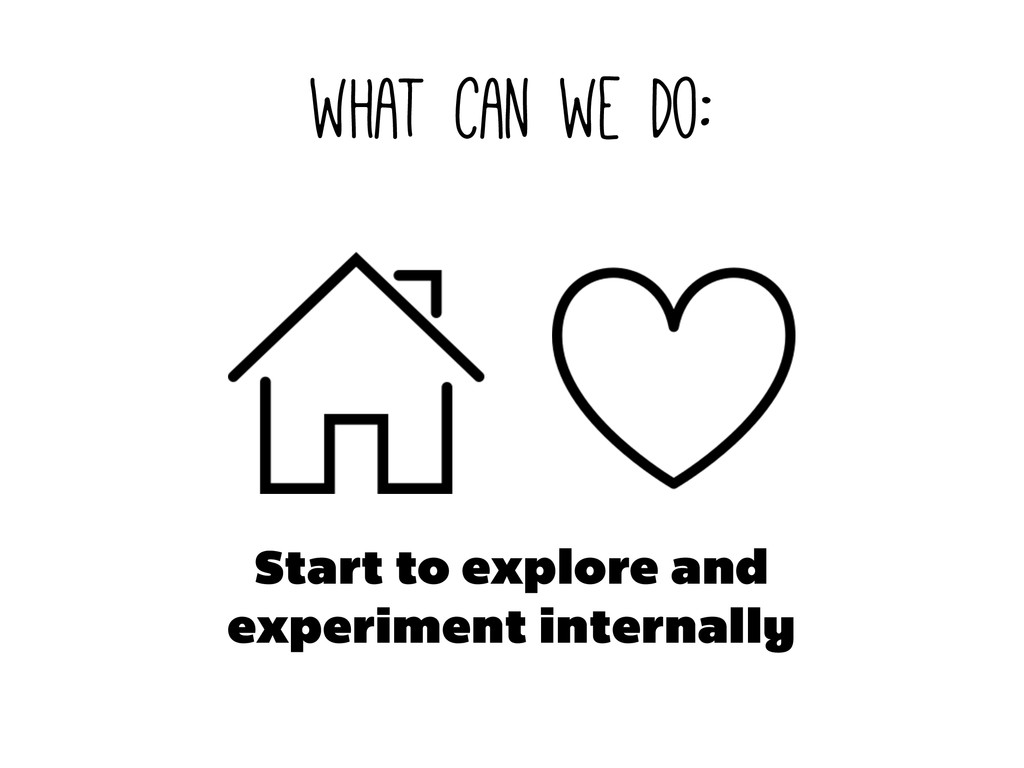 what can we do: Start to explore and experiment...