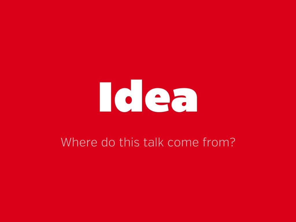 Idea Where do this talk come rom?