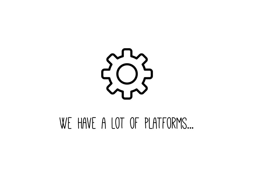 We have a lot of platforms...