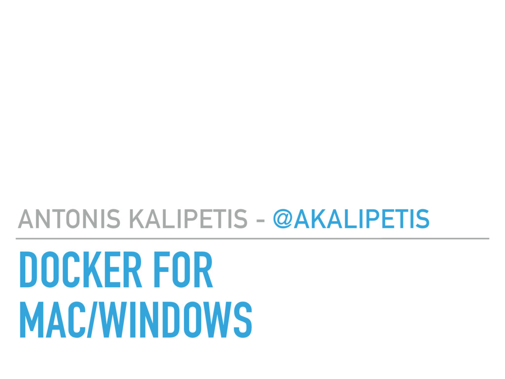 DOCKER FOR MAC/WINDOWS ANTONIS KALIPETIS - @AKA...