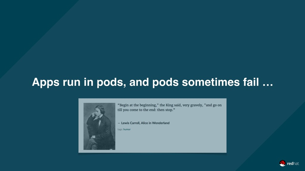 Apps run in pods, and pods sometimes fail …