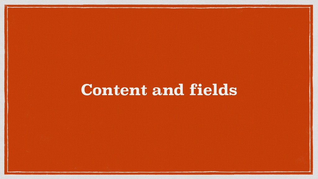 Content and fields