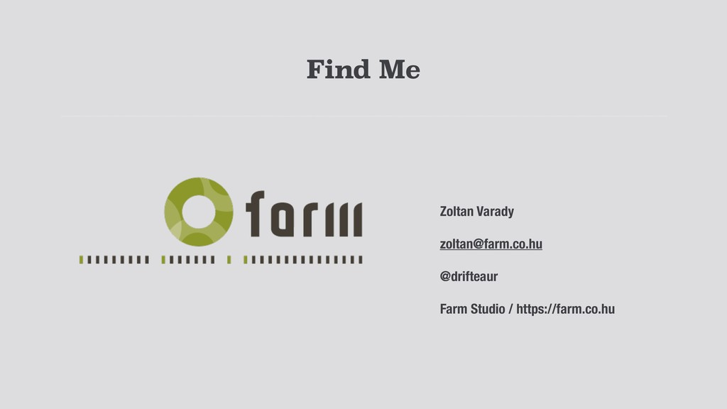 Find Me Zoltan Varady zoltan@farm.co.hu @drifte...