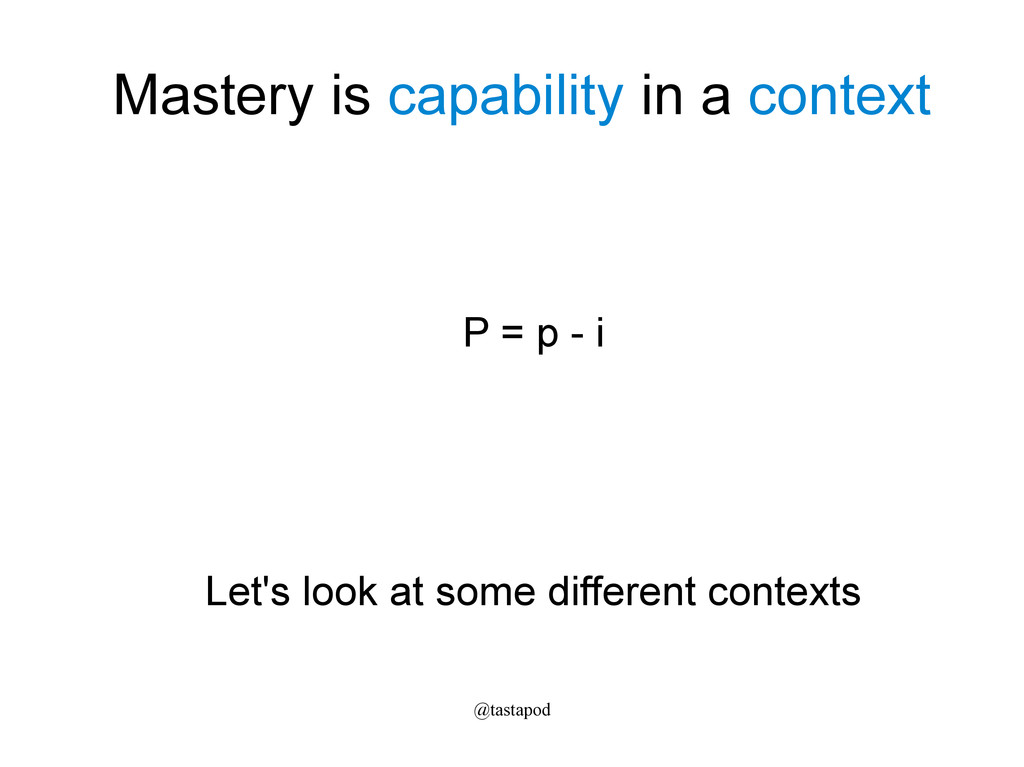 @tastapod Mastery is capability in a context P ...