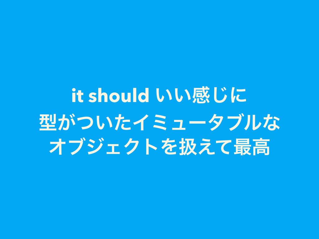 it should ͍͍ײ͡ʹ ܕ͕͍ͭͨΠϛϡʔλϒϧͳ ΦϒδΣΫτΛѻ͑ͯ࠷ߴ