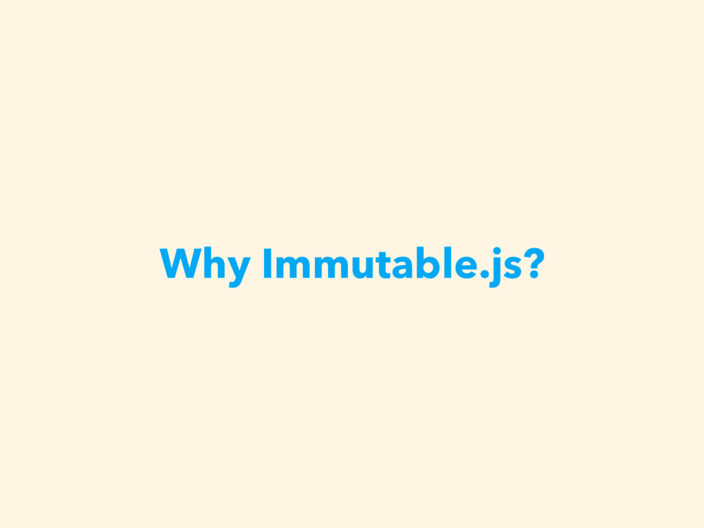 Why Immutable.js?