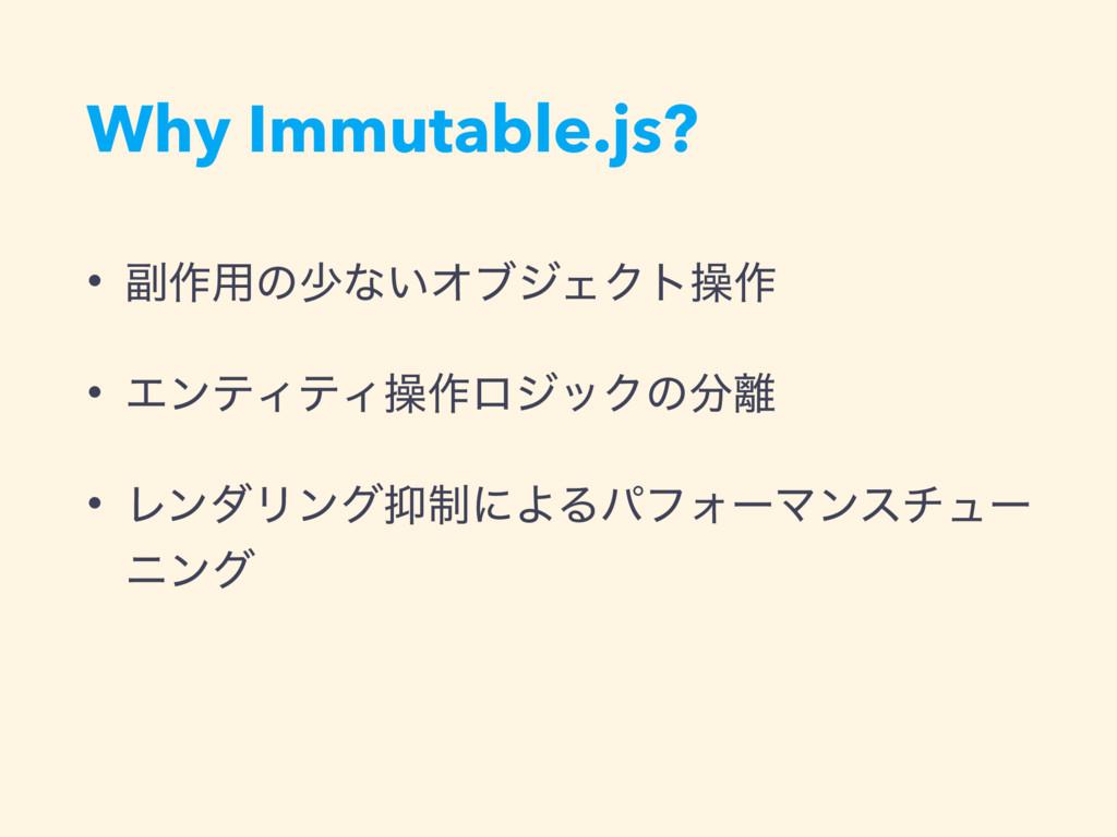 Why Immutable.js? • ෭࡞༻ͷগͳ͍ΦϒδΣΫτૢ࡞ • ΤϯςΟςΟૢ࡞ϩ...