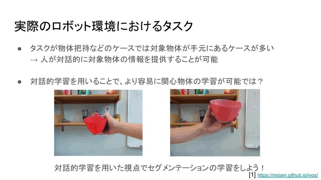 実際のロボット環境におけるタスク ● タスクが物体把持などのケースでは対象物体が手元にあるケー...
