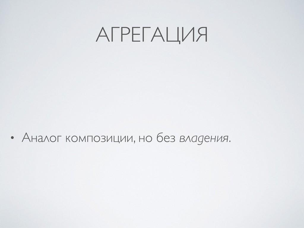 АГРЕГАЦИЯ • Аналог композиции, но без владения.