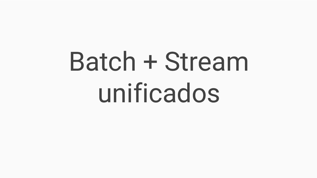 Batch + Stream unificados