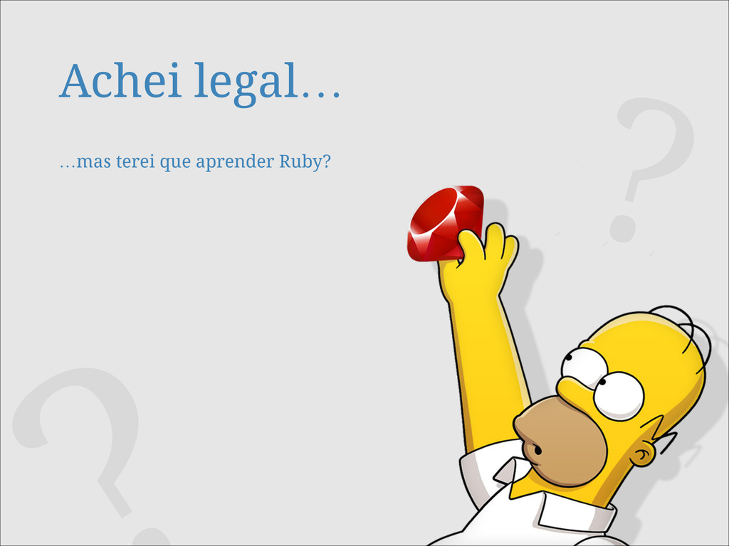 Achei legal…  …mas terei que aprender Ruby? ?