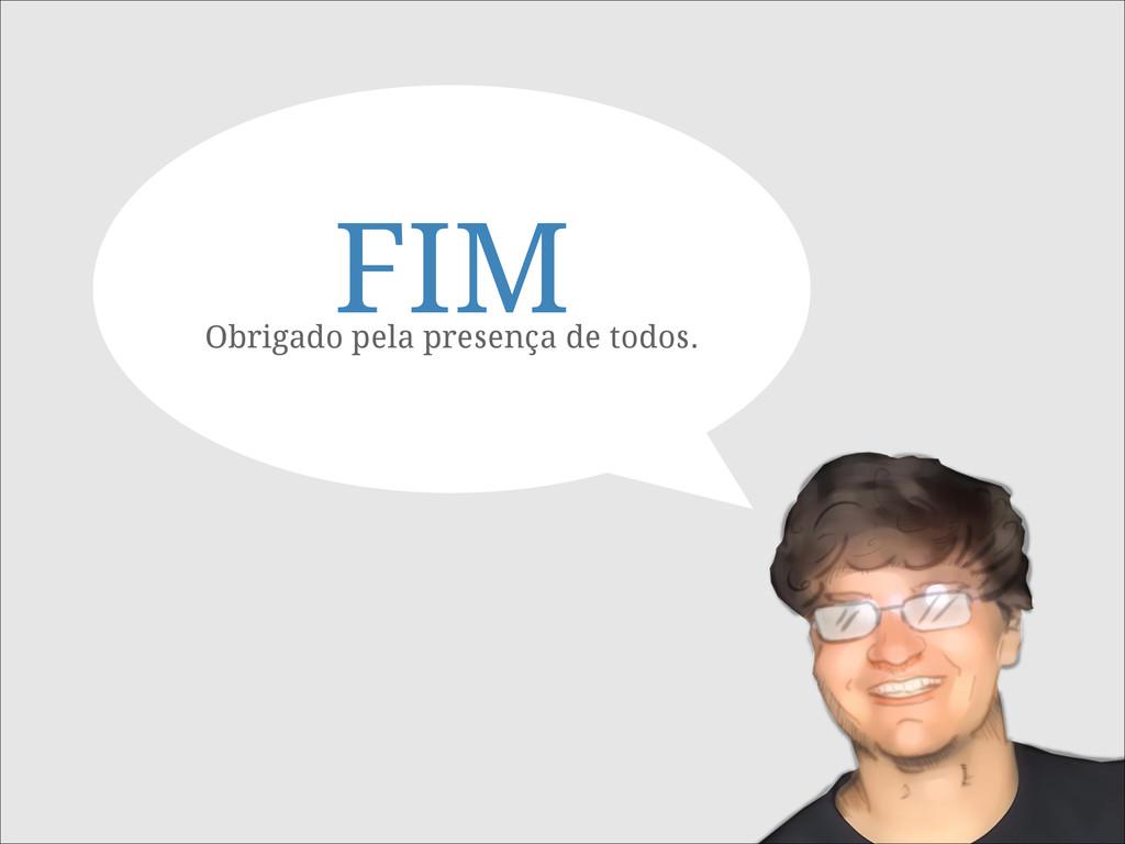 FIM Obrigado pela presença de todos.