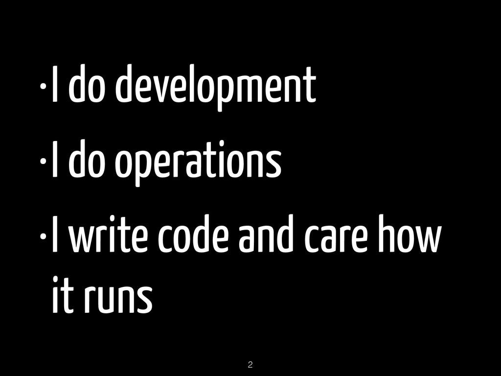 •I do development •I do operations •I write cod...