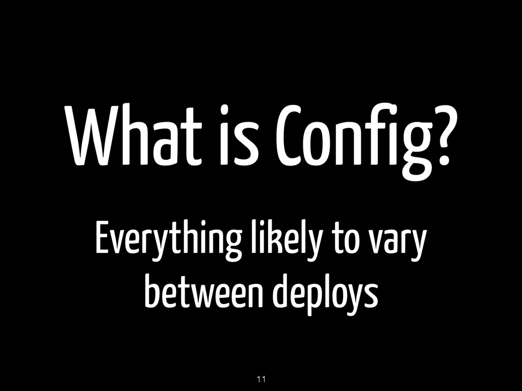 What is Config? Everything likely to vary betwe...