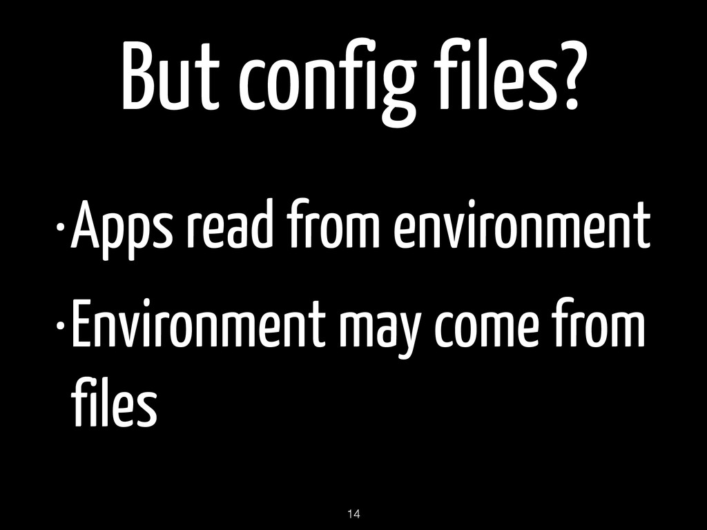 But config files? •Apps read from environment •...
