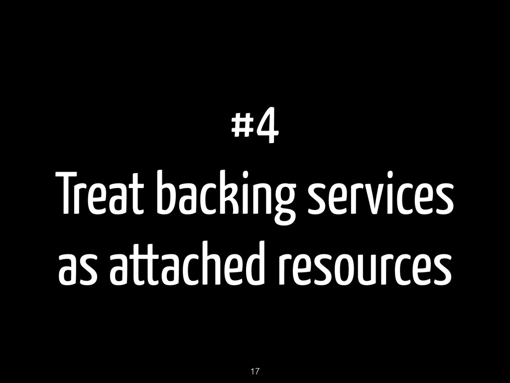 #4 Treat backing services as attached resources...