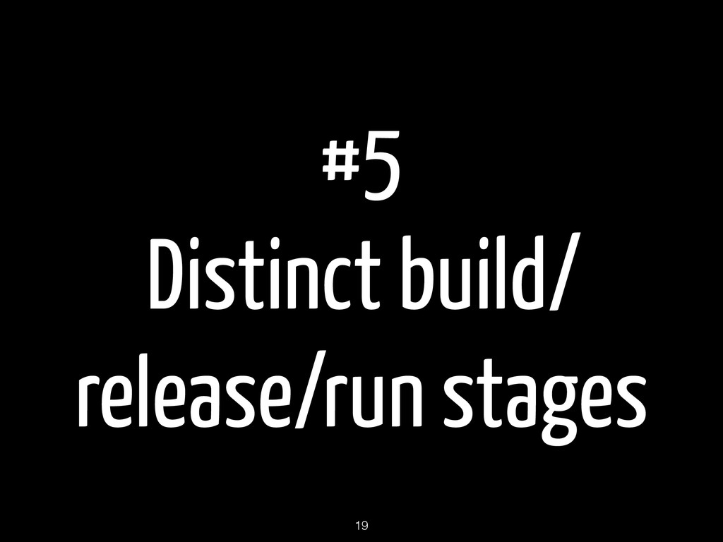 #5 Distinct build/ release/run stages 19